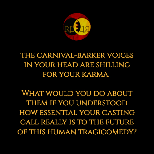 Meme: the carnival-barker voices in your head are shilling for your karma. What would you do about them if you understood how essential your casting call really is to the future of this human tragicomedy?